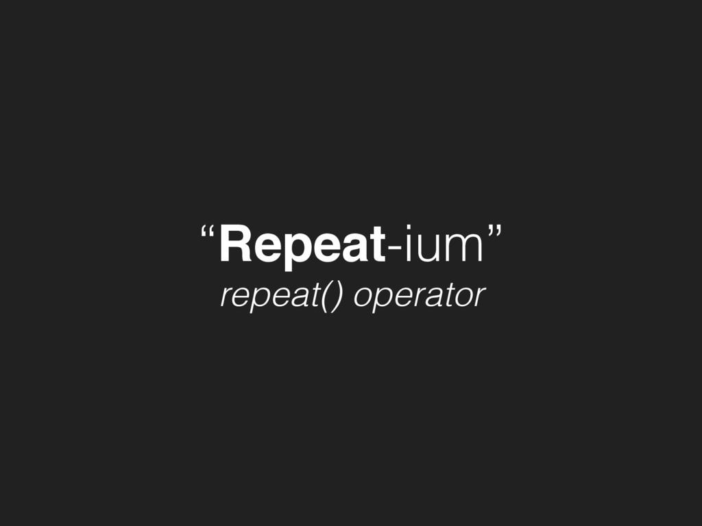 """""""Repeat-ium"""" repeat() operator"""