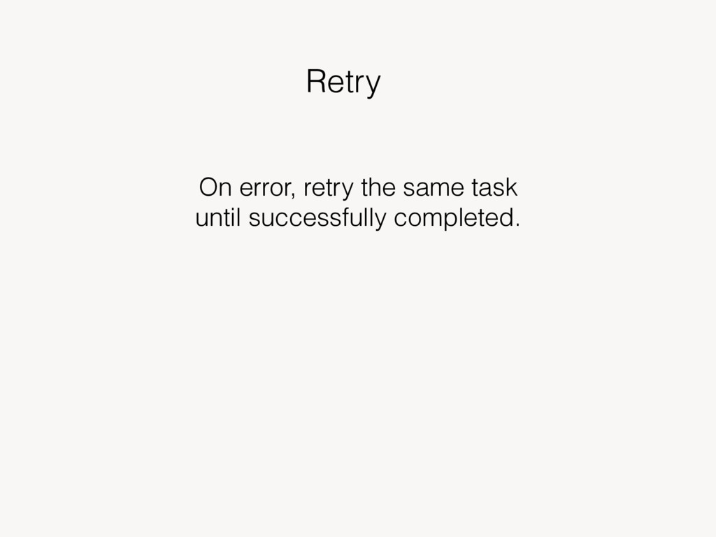 Retry On error, retry the same task until succe...