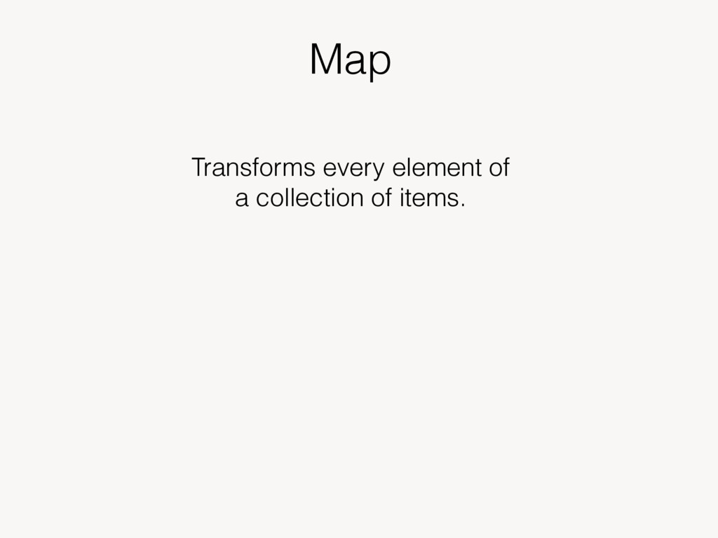 Map Transforms every element of a collection of...
