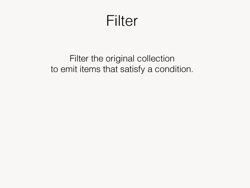 Filter Filter the original collection to emit i...