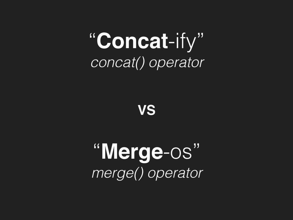 """Concat-ify"" concat() operator ""Merge-os"" merge..."