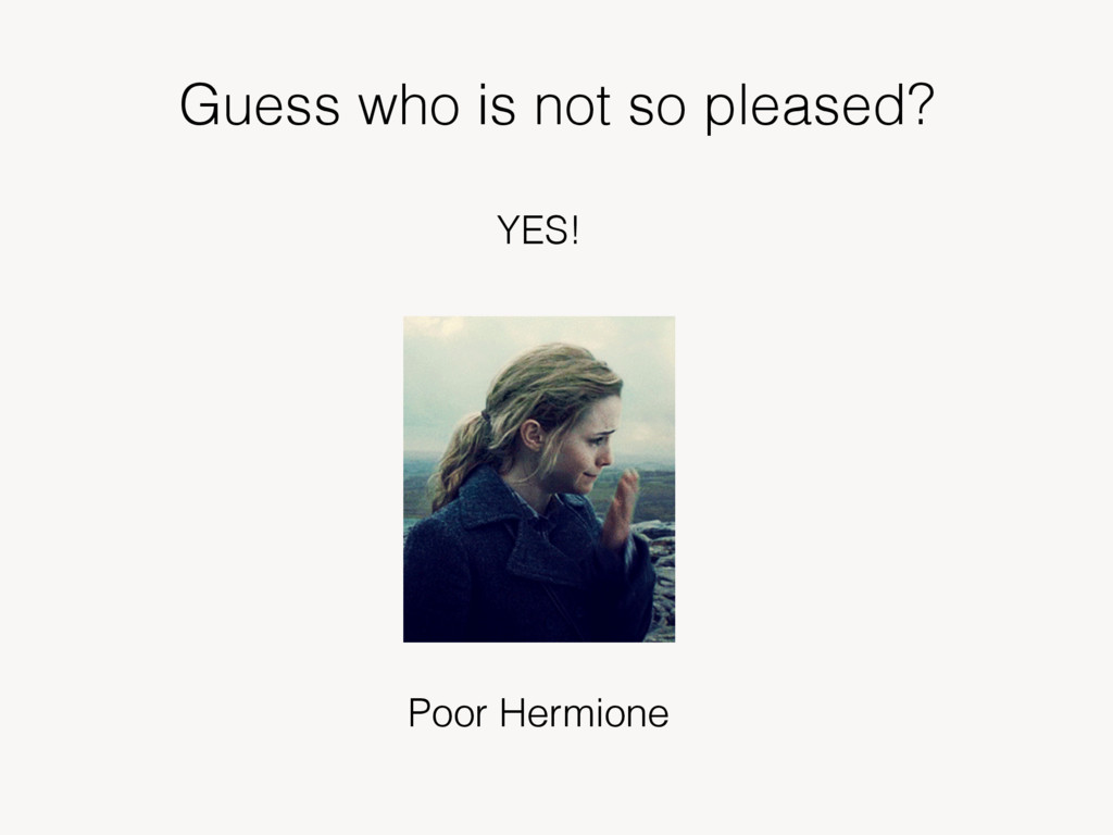 Guess who is not so pleased? YES! Poor Hermione
