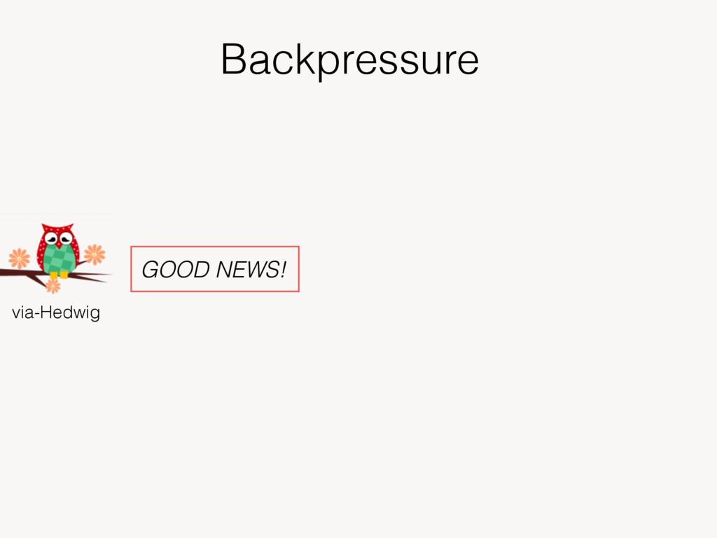 Backpressure via-Hedwig GOOD NEWS!