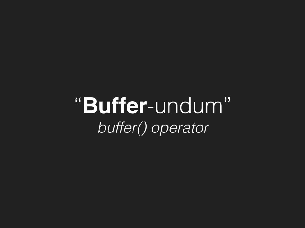 """""""Buffer-undum"""" buffer() operator"""