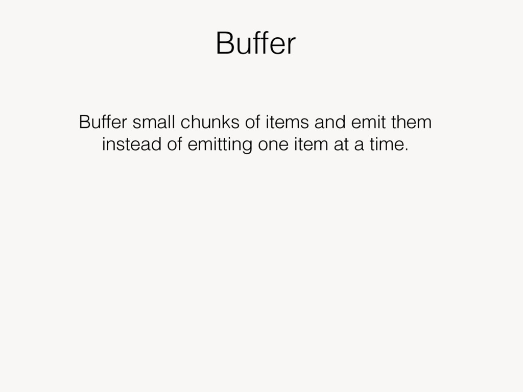 Buffer Buffer small chunks of items and emit th...