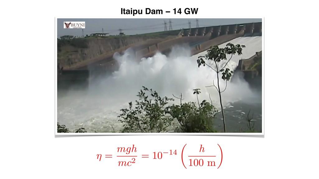 Itaipu Dam − 14 GW ⌘ = mgh mc2 = 10 14 ✓ h 100 ...