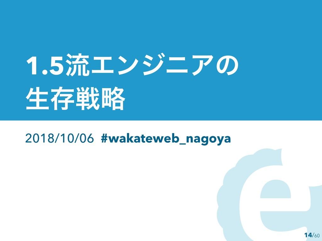 14 1.5ྲྀΤϯδχΞͷ ੜଘઓུ 2018/10/06 #wakateweb_nagoya...