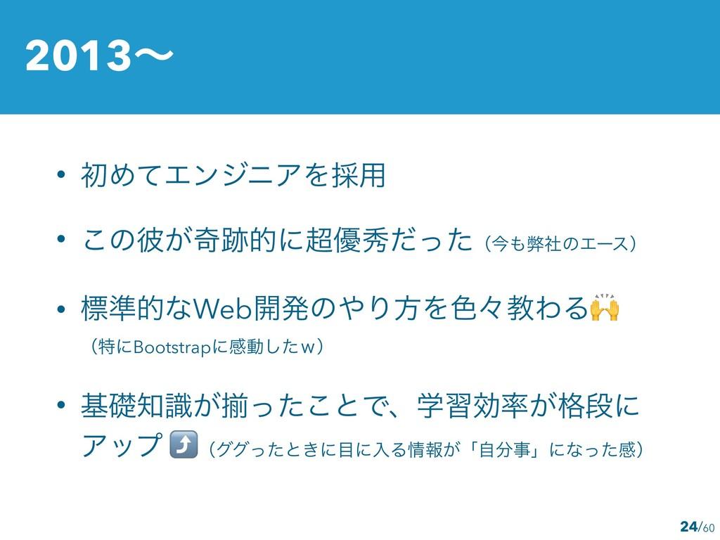 2013ʙ 24 • ॳΊͯΤϯδχΞΛ࠾༻ • ͜ͷ൴͕حతʹ༏लͩͬͨʢࠓฐࣾͷΤʔ...
