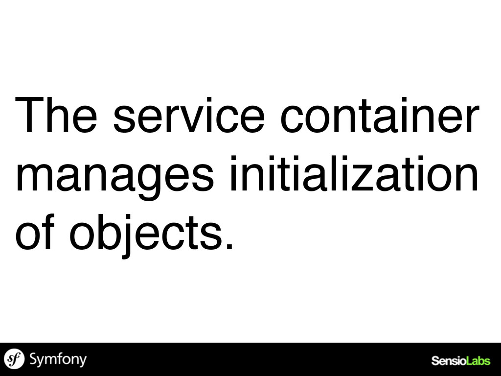 The service container manages initialization of...