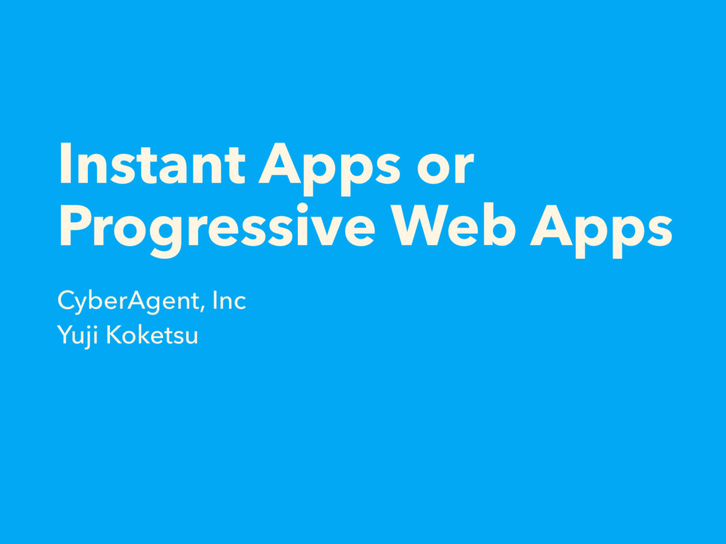 Instant Apps or Progressive Web Apps CyberAgent...