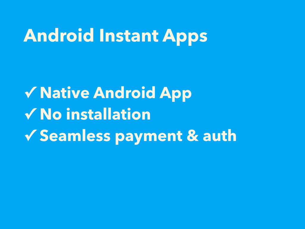 Android Instant Apps ✓ Native Android App ✓ No ...