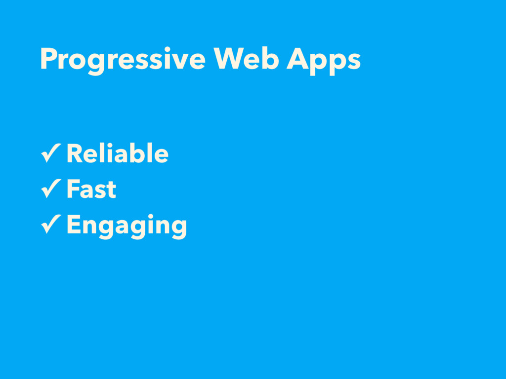 Progressive Web Apps ✓ Reliable ✓ Fast ✓ Engagi...