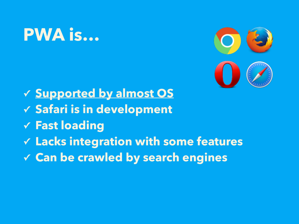 PWA is… ✓ Supported by almost OS ✓ Safari is in...