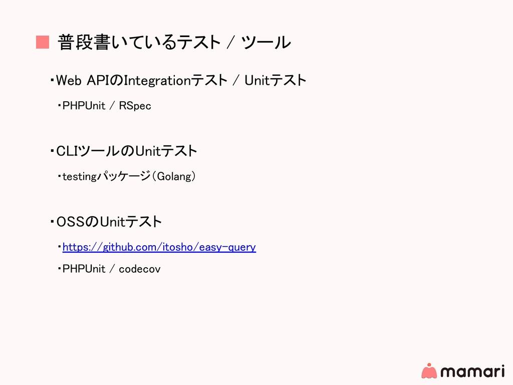■ 普段書いているテスト / ツール ・Web APIのIntegrationテスト / Un...