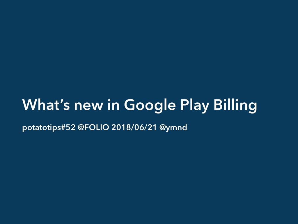 What's new in Google Play Billing potatotips#52...