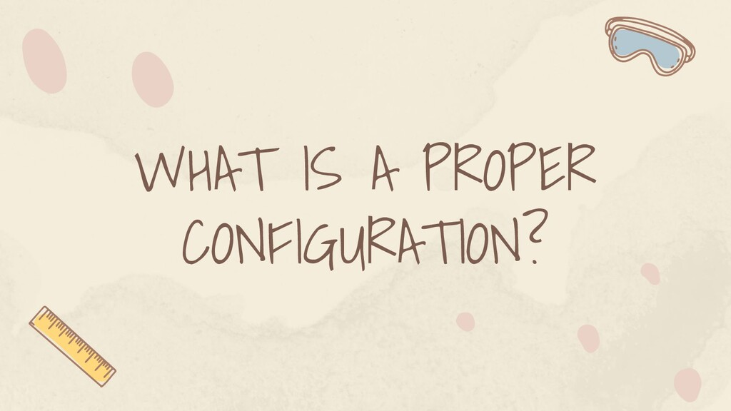 WHAT IS A PROPER CONFIGURATION?