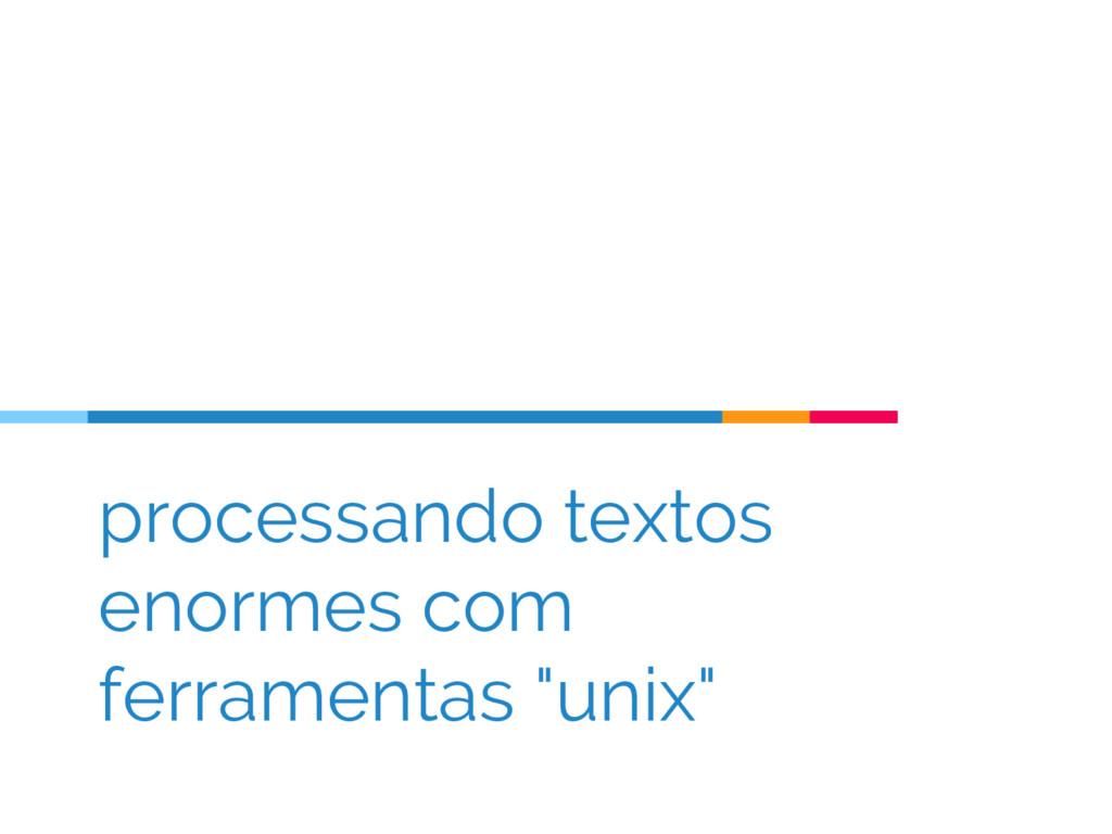 """processando textos enormes com ferramentas """"uni..."""