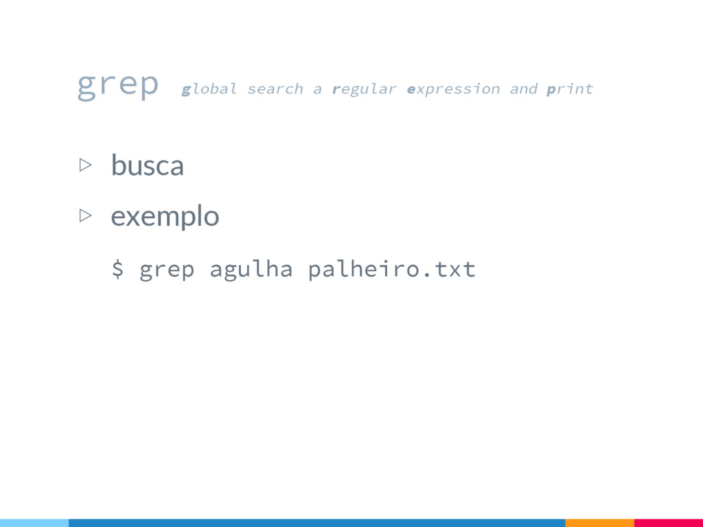 ▷ busca ▷ exemplo $ grep agulha palheiro.txt gr...