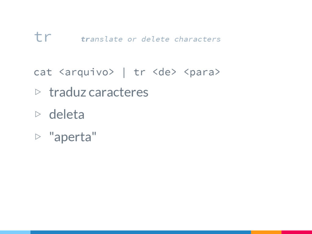 cat <arquivo>   tr <de> <para> ▷ traduz caracte...