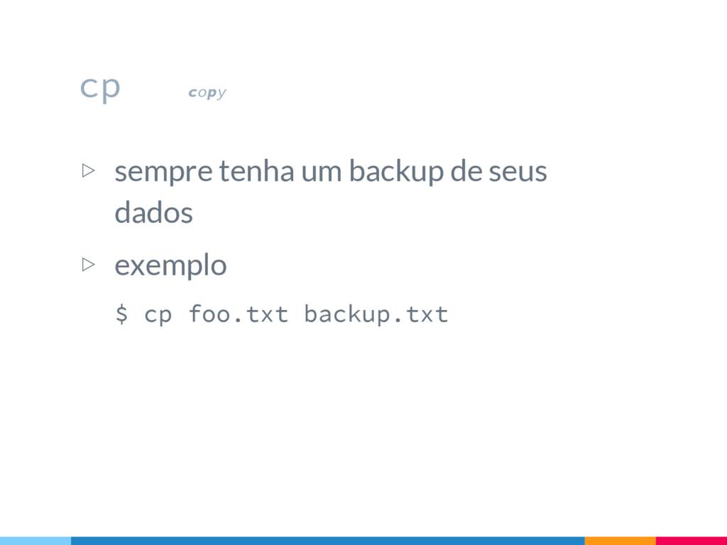 cp copy ▷ sempre tenha um backup de seus dados ...