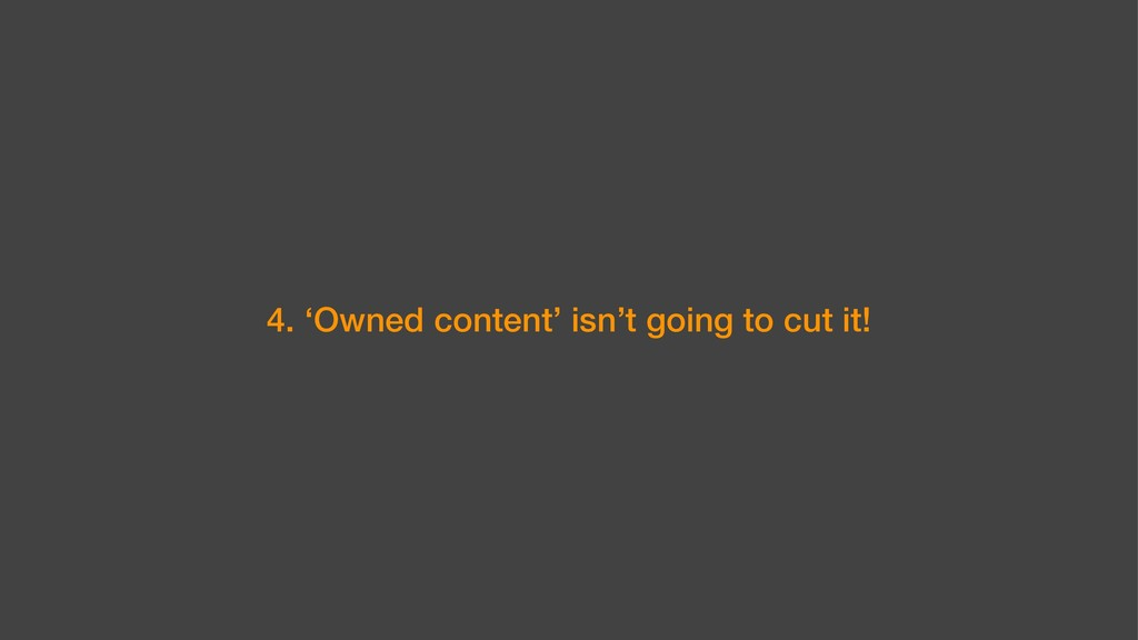 4. 'Owned content' isn't going to cut it!