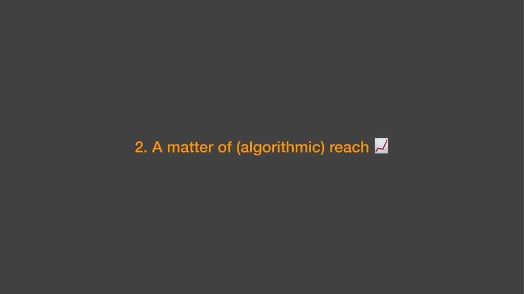 2. A matter of (algorithmic) reach