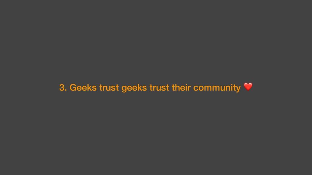3. Geeks trust geeks trust their community