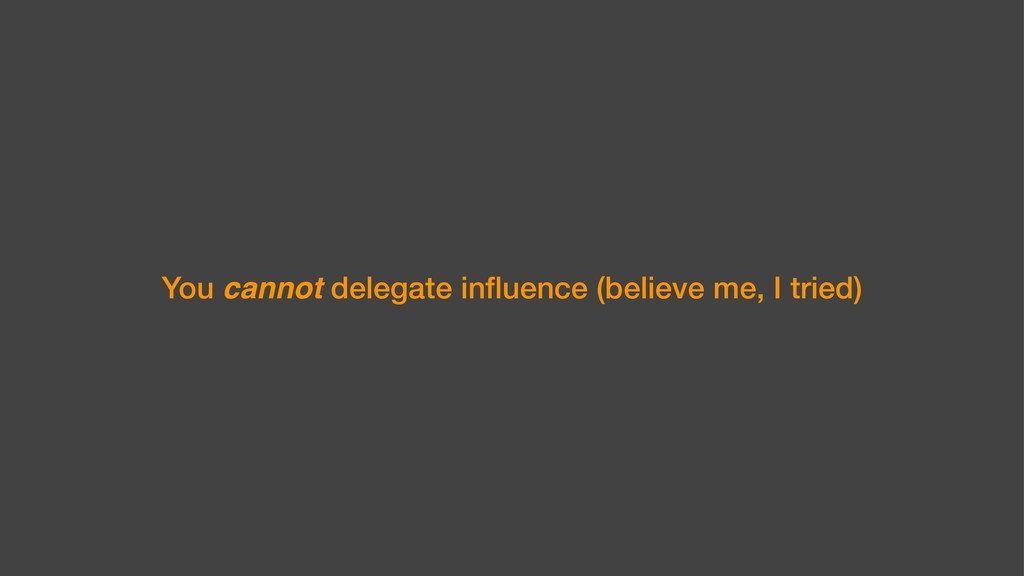 You cannot delegate influence (believe me, I tri...