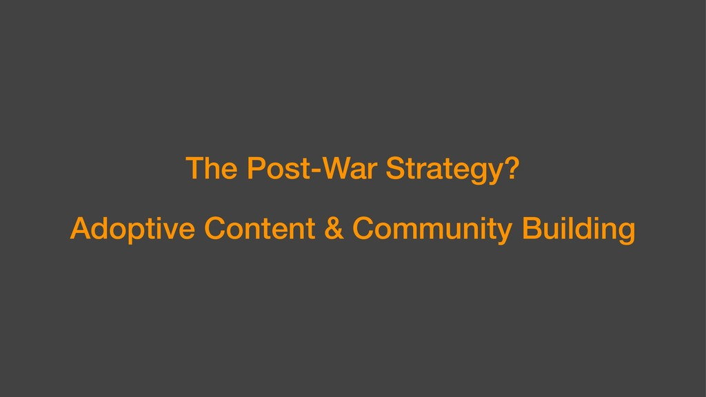 The Post-War Strategy? Adoptive Content & Commu...