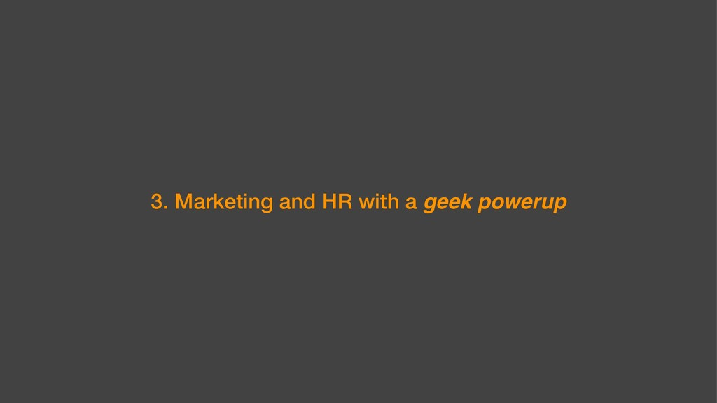 3. Marketing and HR with a geek powerup