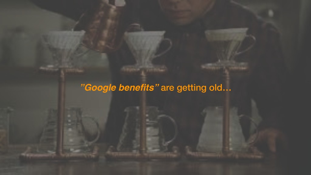 """Google benefits"" are getting old…"