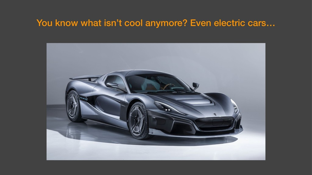 You know what isn't cool anymore? Even electric...