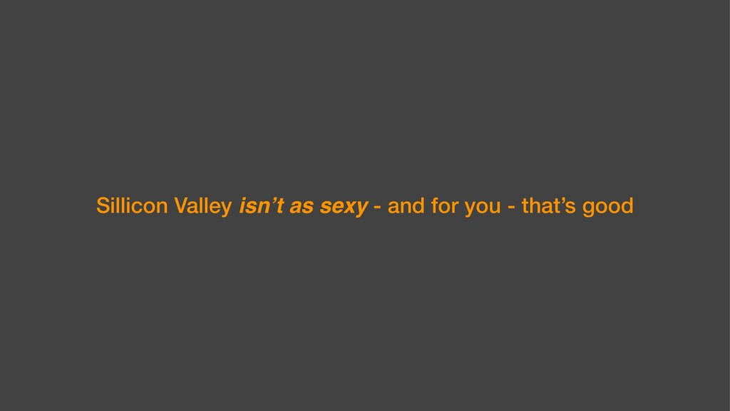 Sillicon Valley isn't as sexy - and for you - t...