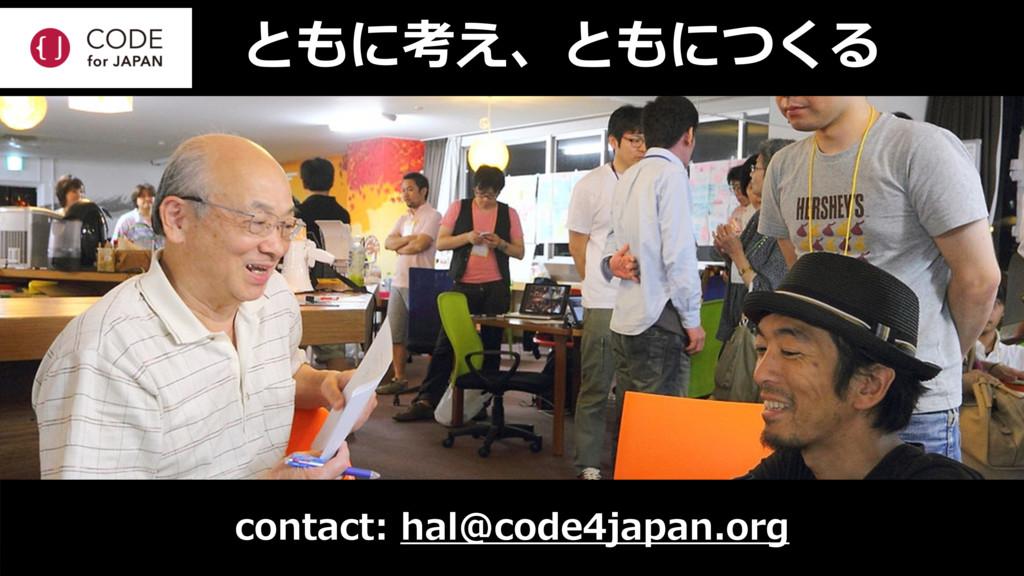 ともに考え、ともにつくる contact: hal@code4japan.org