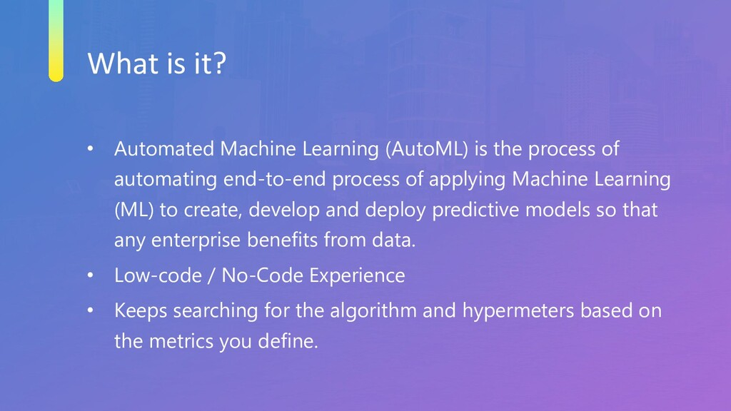 What is it? • Automated Machine Learning (AutoM...