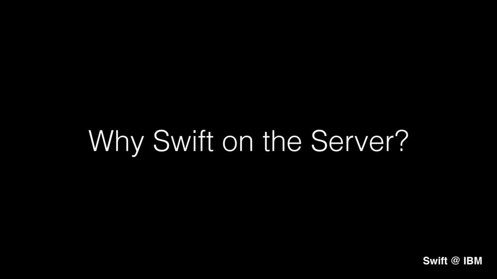 Why Swift on the Server?! Swift @ IBM