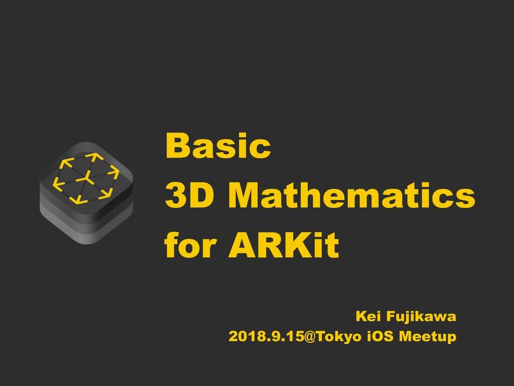 Basic 3D Mathematics for ARKit Kei Fujikawa 201...