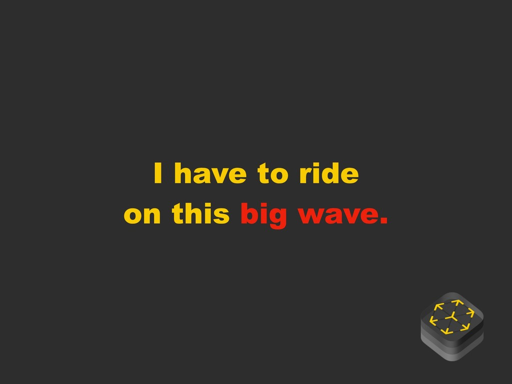 I have to ride on this big wave.