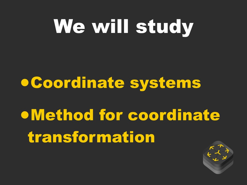 We will study •Coordinate systems •Method for c...