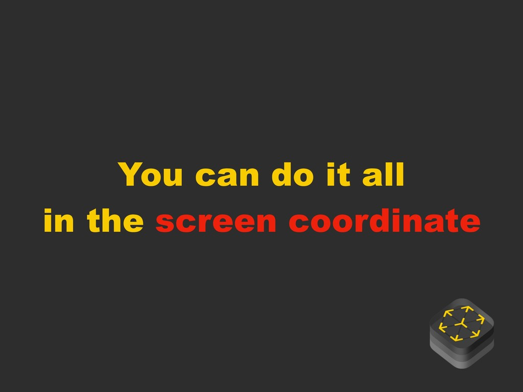 You can do it all in the screen coordinate