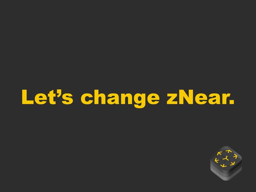 Let's change zNear.