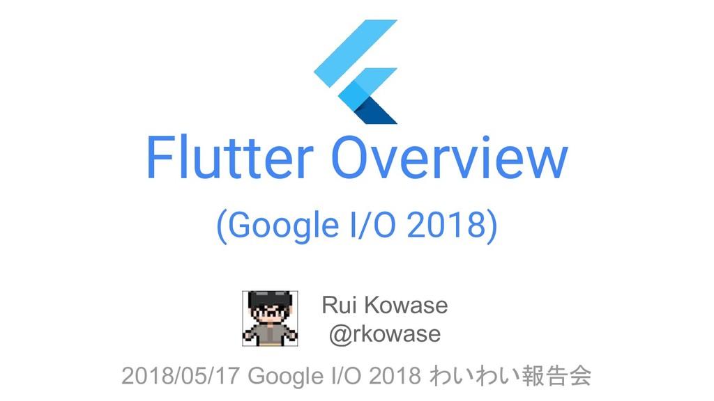 Flutter Overview (Google I/O 2018) Rui Kowase @...