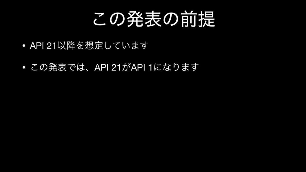 ͜ͷൃදͷલఏ • API 21Ҏ߱Λఆ͍ͯ͠·͢  • ͜ͷൃදͰɺAPI 21͕API...