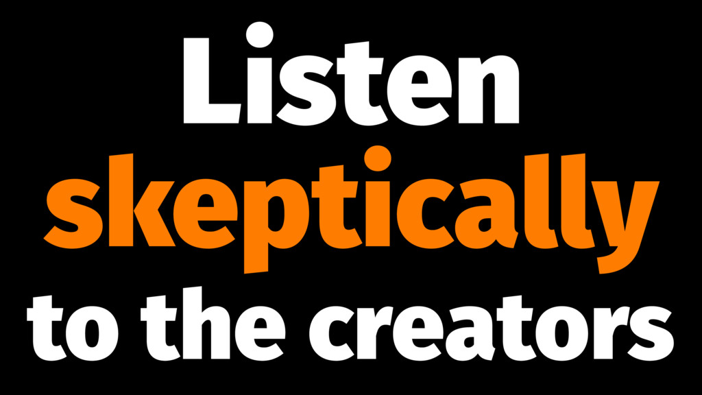 Listen skeptically to the creators