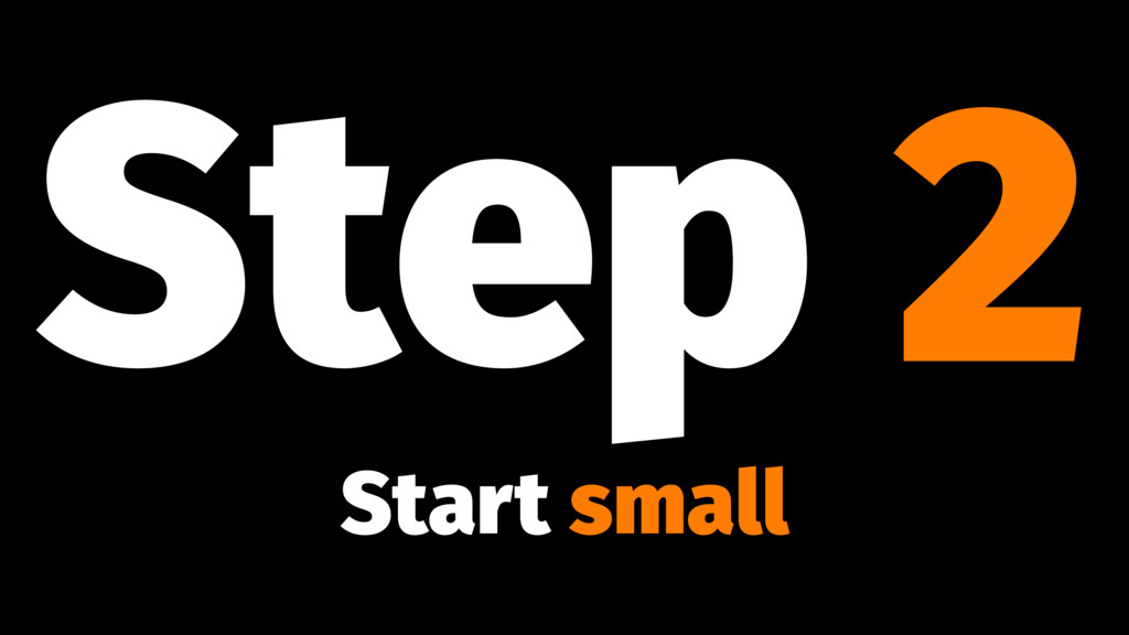 Step 2 Start small