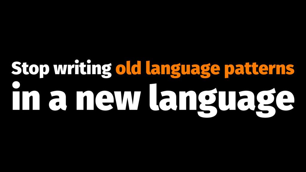 Stop writing old language patterns in a new lan...