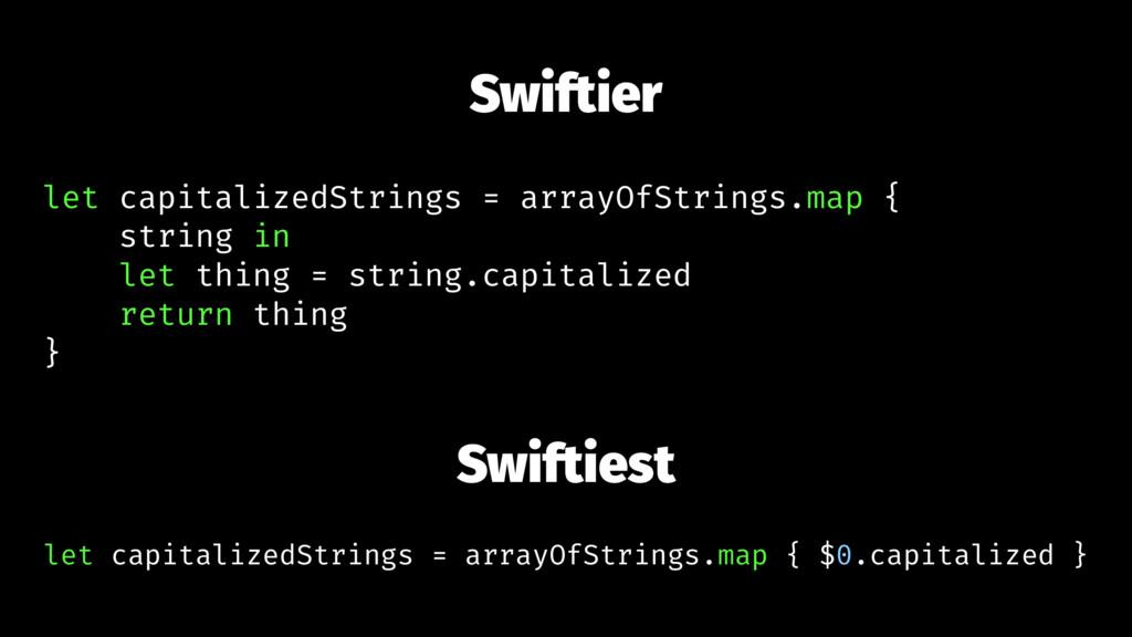 Swiftier let capitalizedStrings = arrayOfString...