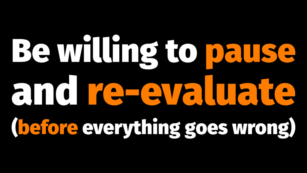 Be willing to pause and re-evaluate (before eve...