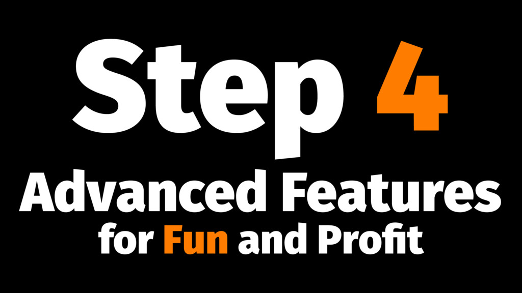 Step 4 Advanced Features for Fun and Profit