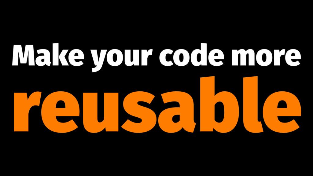 Make your code more reusable